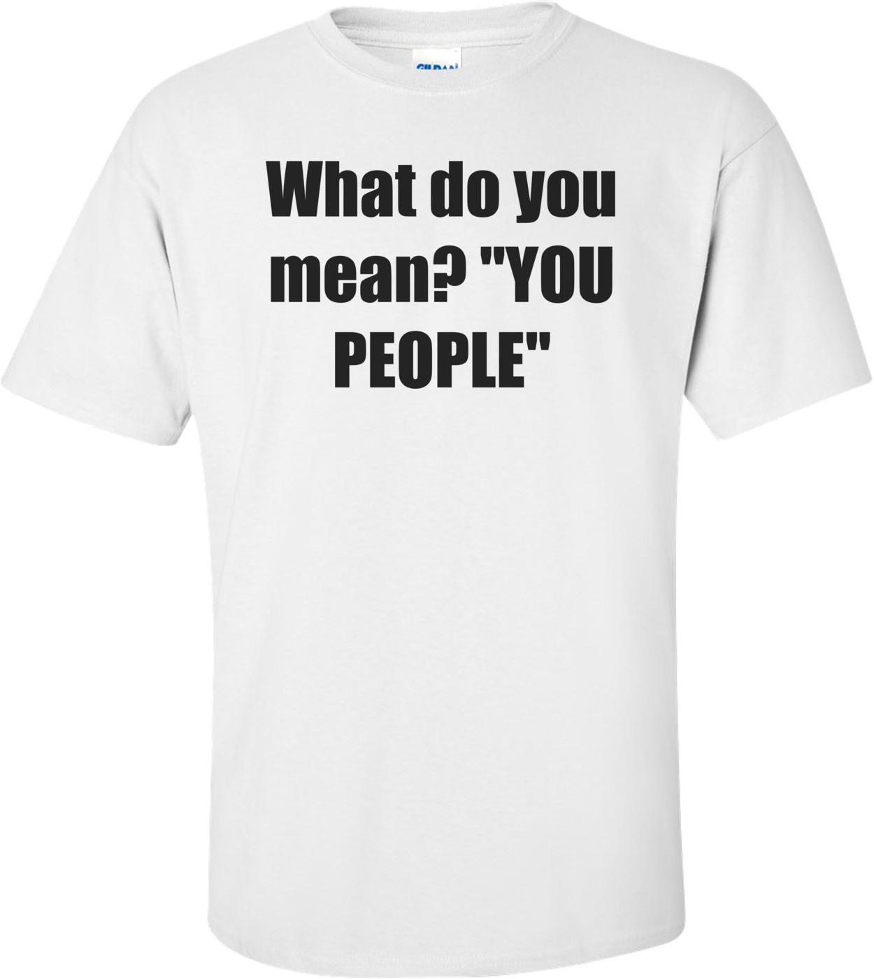"What do you mean? ""YOU PEOPLE"" Shirt"
