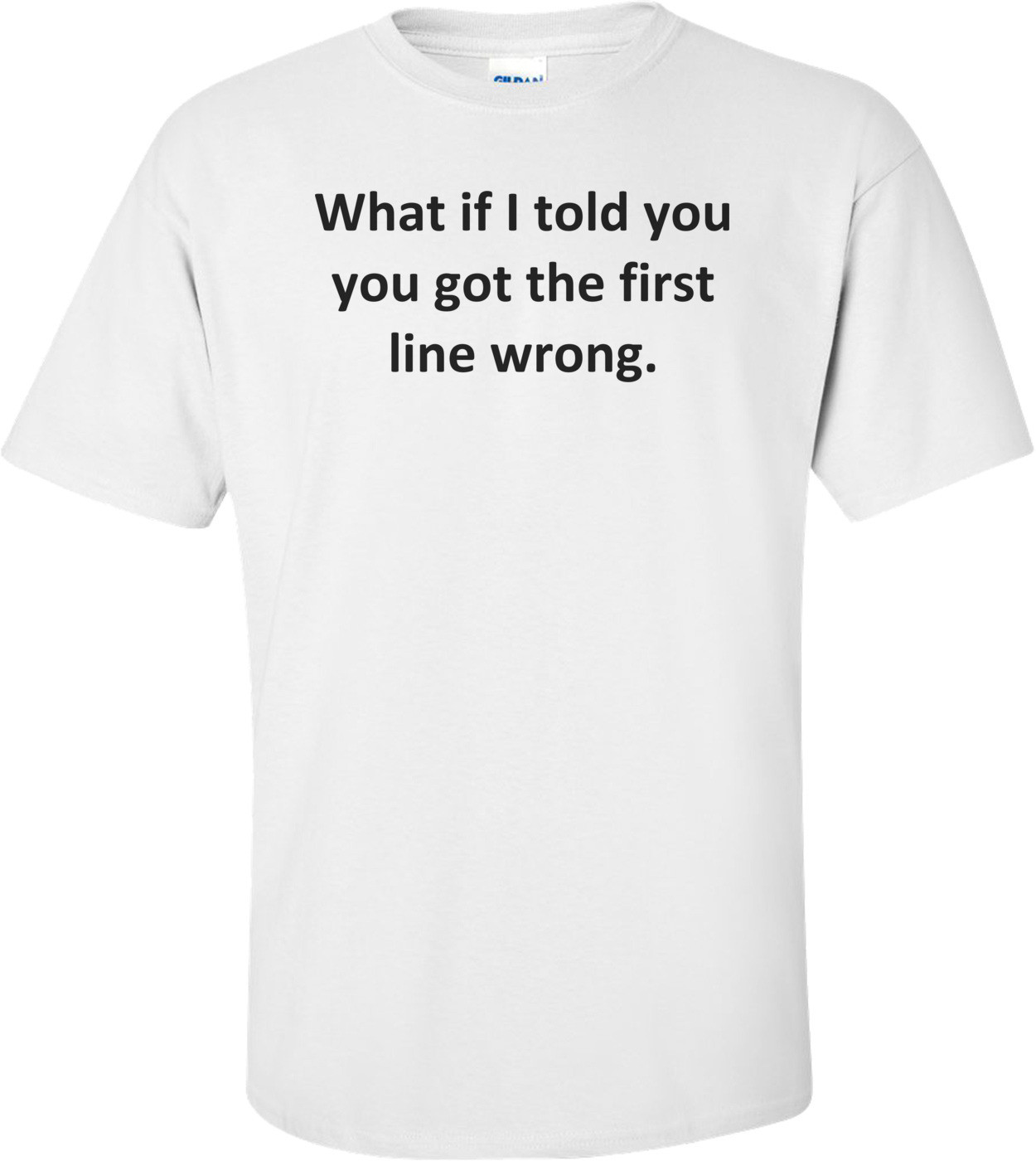 What if I told you you got the first line wrong. Shirt