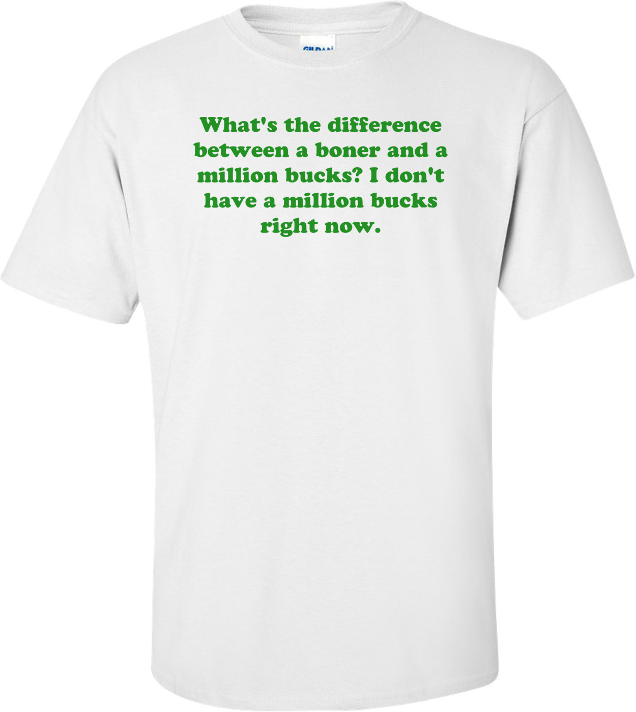What's the difference between a boner and a million bucks? I don't have a million bucks right now. Shirt