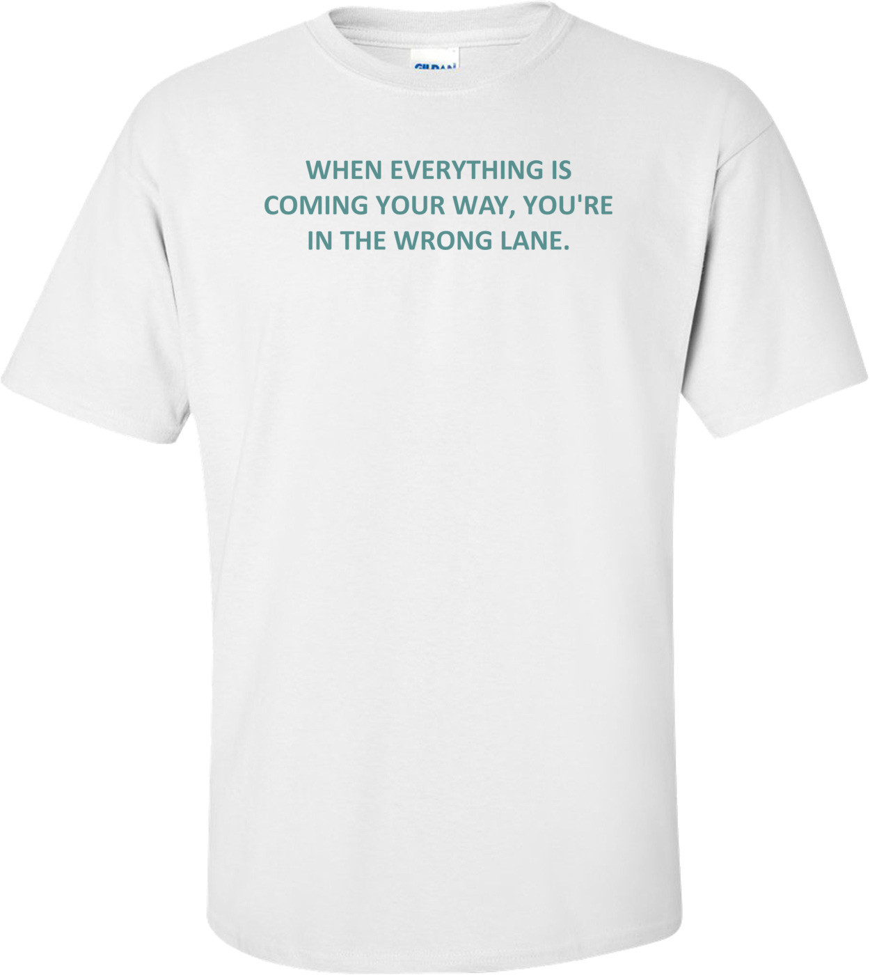 WHEN EVERYTHING IS COMING YOUR WAY, YOU'RE IN THE WRONG LANE. Shirt