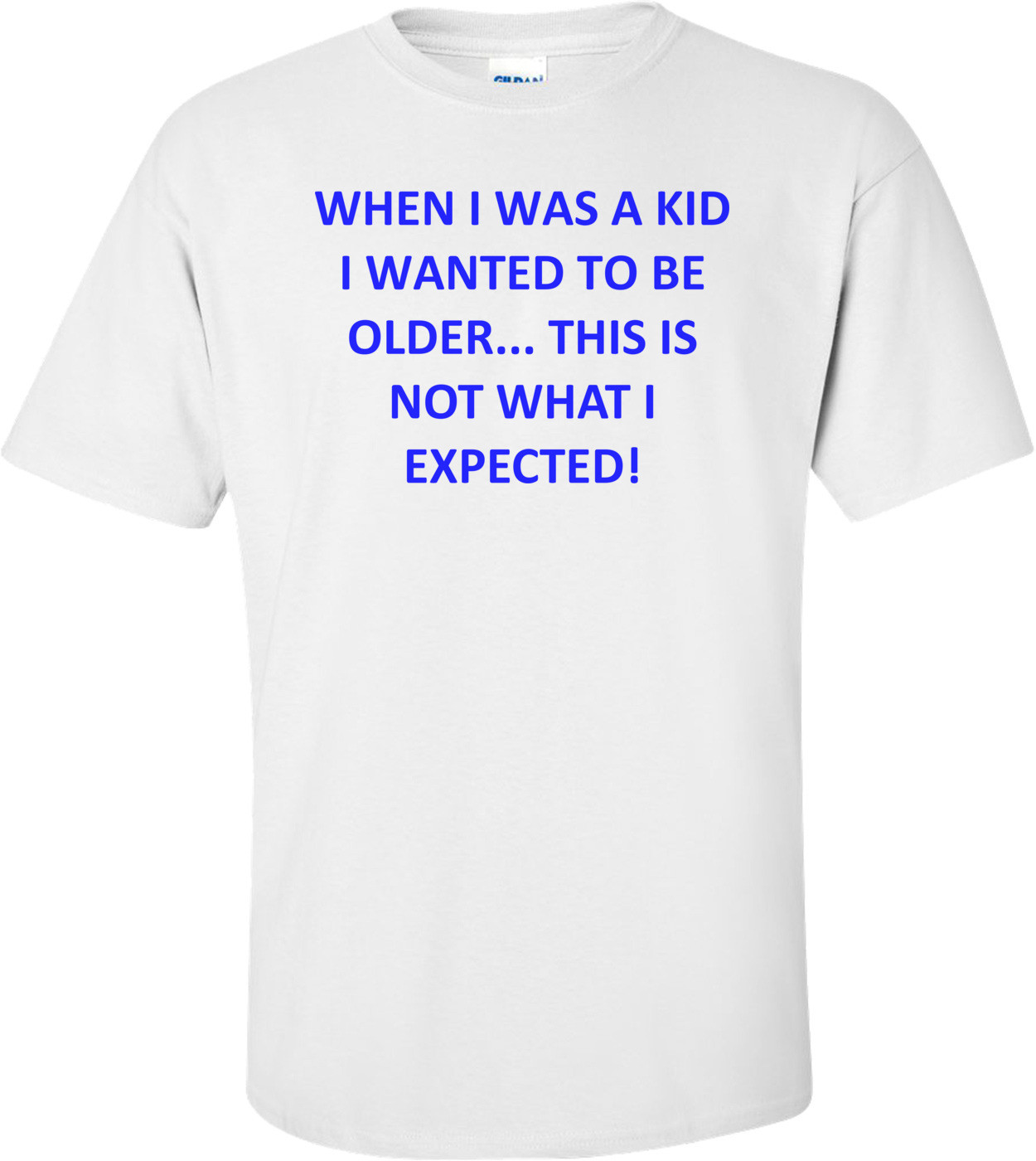 WHEN I WAS A KID I WANTED TO BE OLDER... THIS IS NOT WHAT I EXPECTED! Shirt