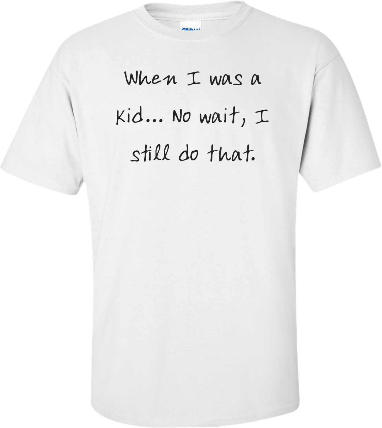 When I was a kid... No wait, I still do that. Shirt