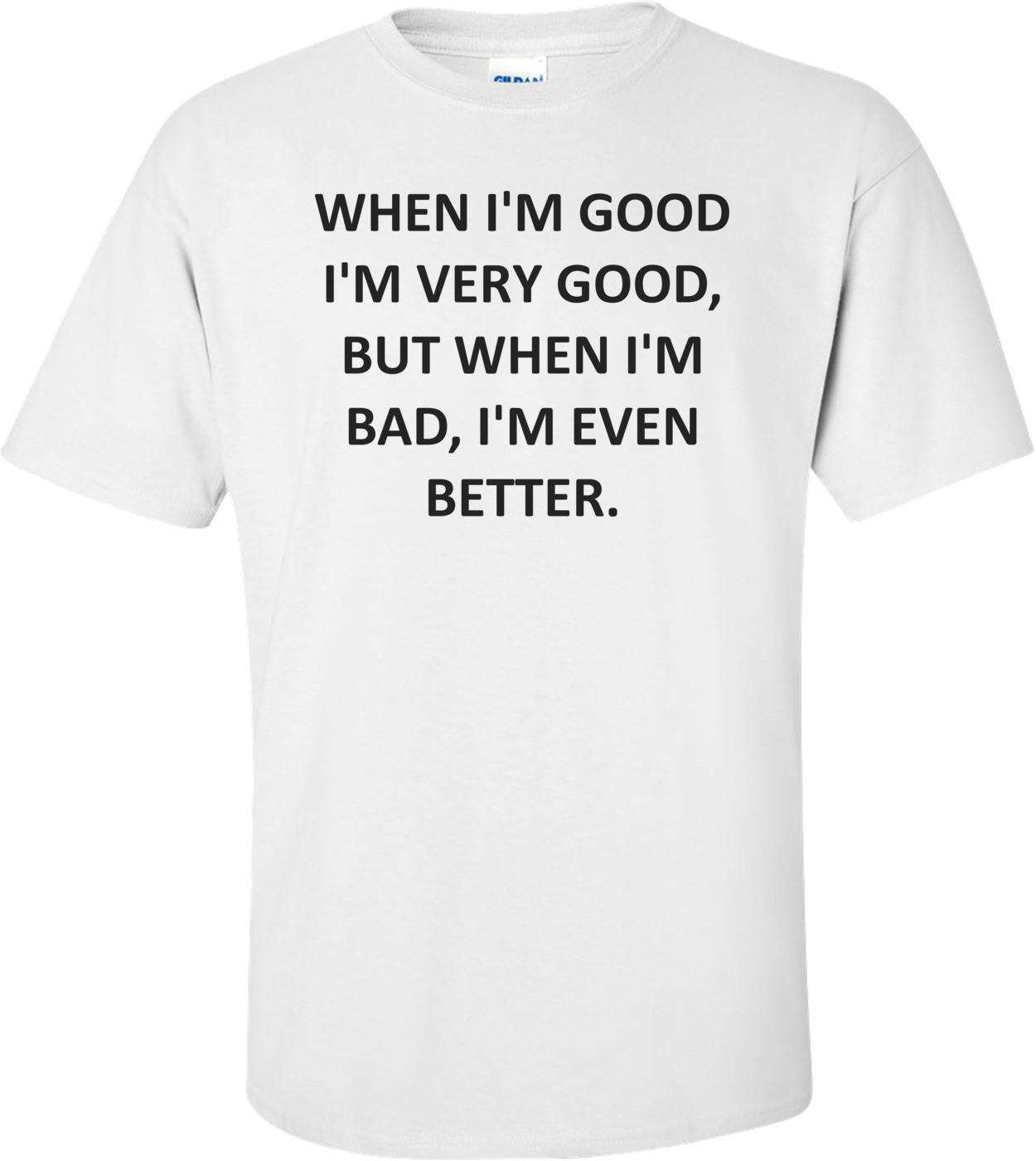 WHEN I'M GOOD I'M VERY GOOD, BUT WHEN I'M BAD, I'M EVEN BETTER. Shirt