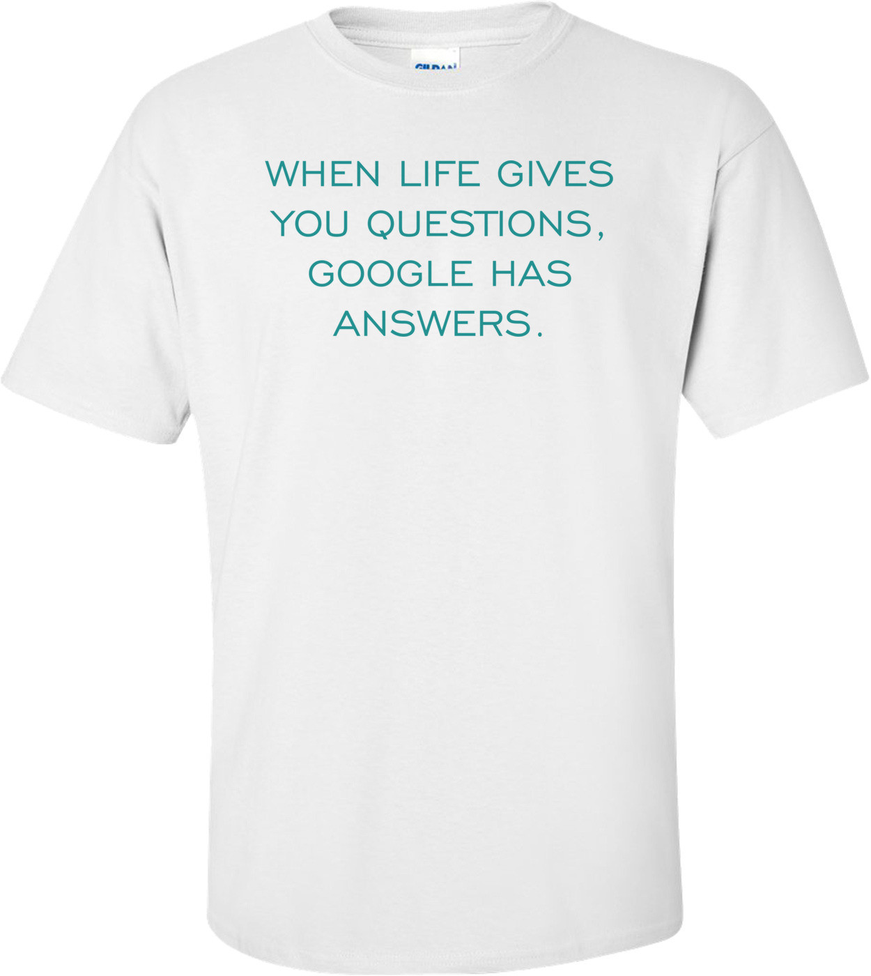 WHEN LIFE GIVES YOU QUESTIONS, GOOGLE HAS ANSWERS. Shirt