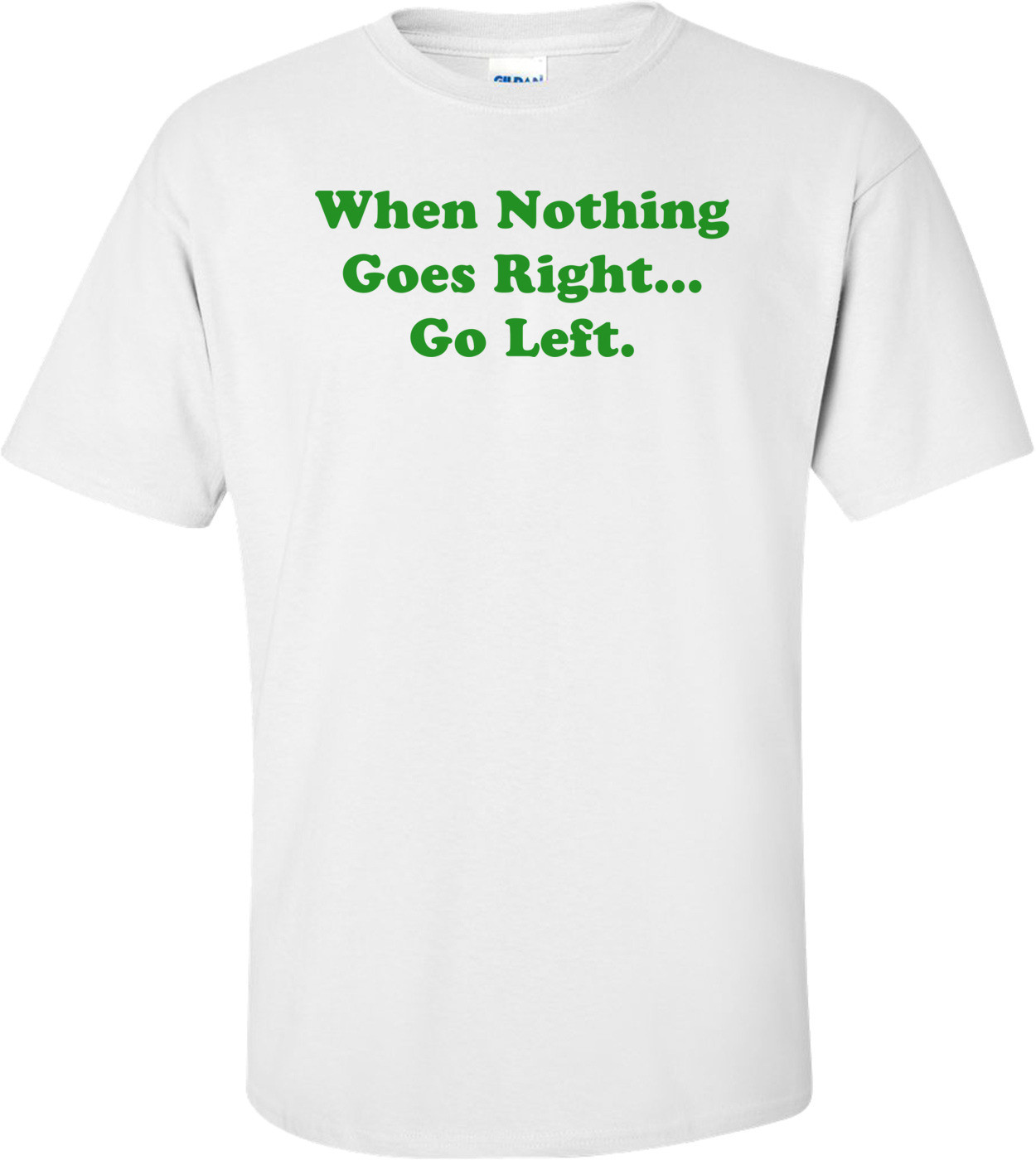 When Nothing Goes Right... Go Left. Shirt