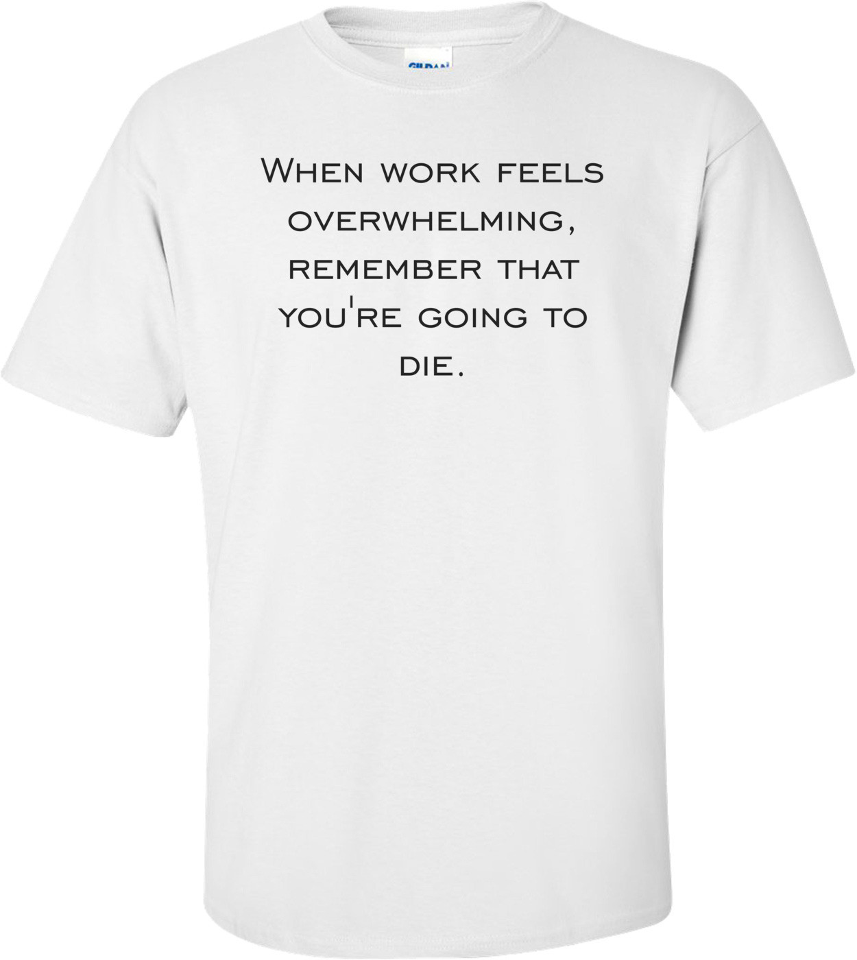 When work feels overwhelming, remember that you're going to die. Shirt