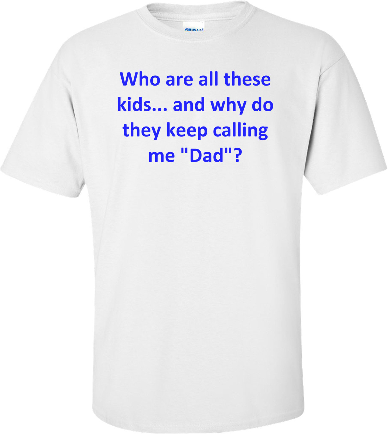 "Who are all these kids... and why do they keep calling me ""Dad""? Shirt"