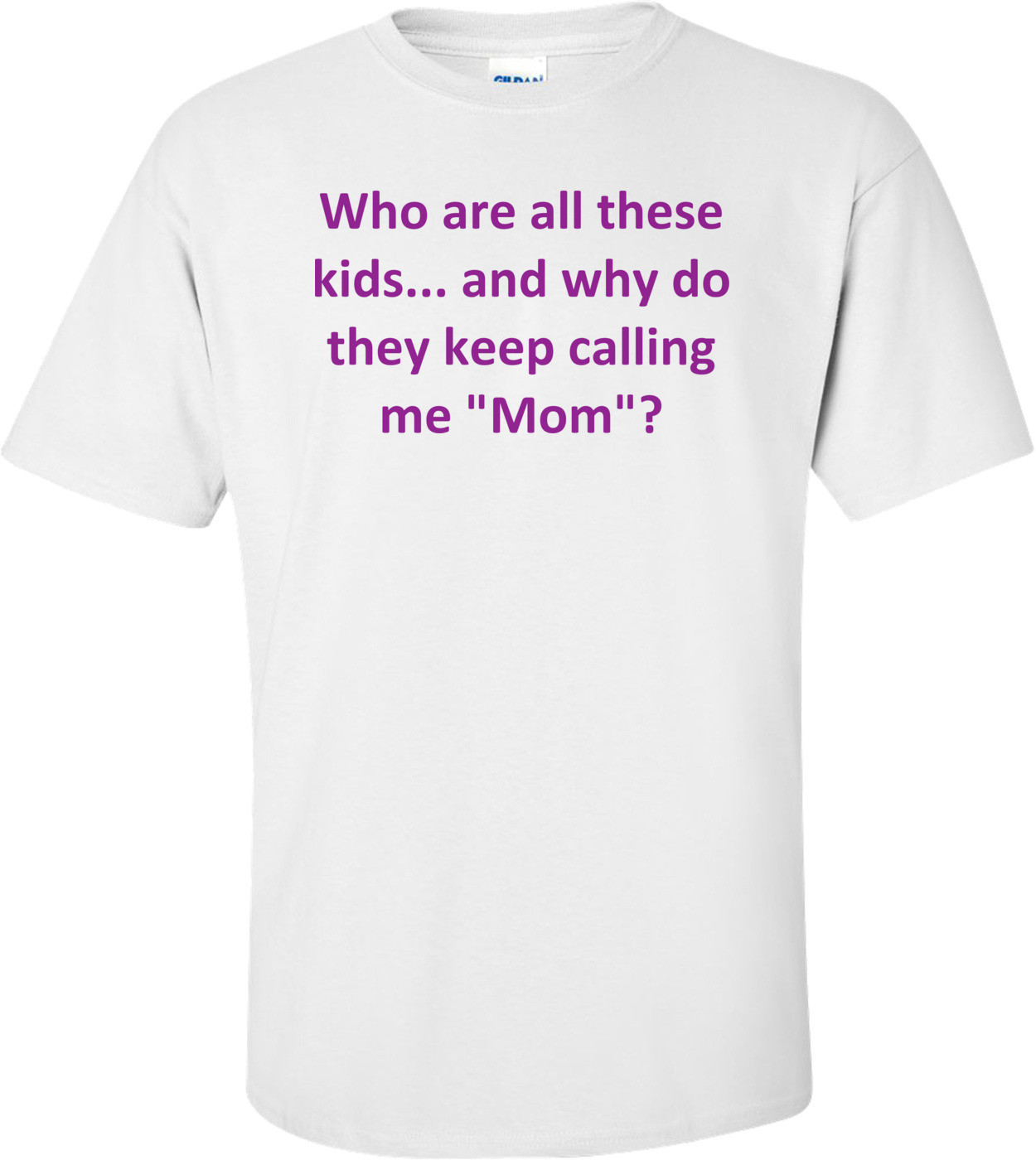 "Who are all these kids... and why do they keep calling me ""Mom""? Shirt"