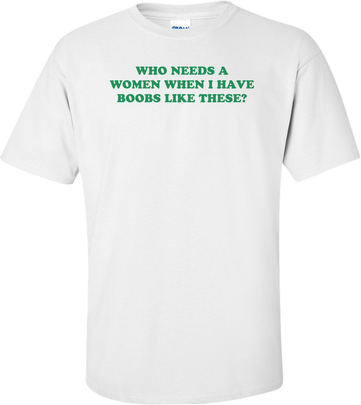 WHO NEEDS A WOMEN WHEN I HAVE BOOBS LIKE THESE? Shirt