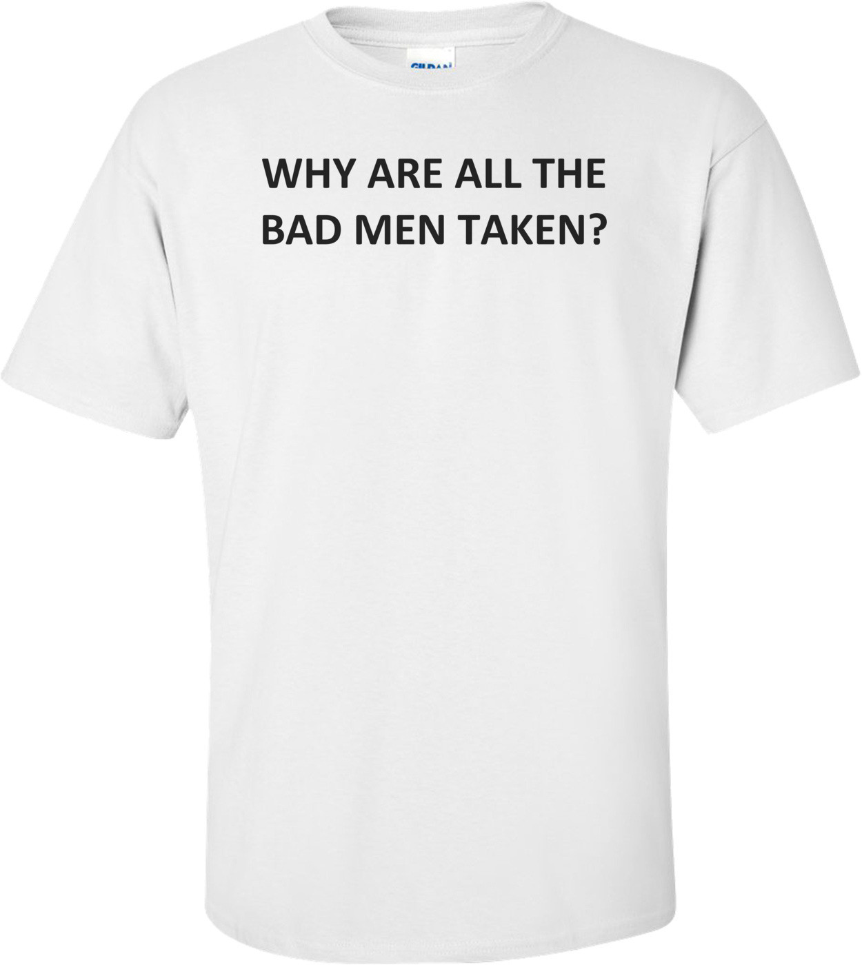 Why Are All The Bad Men Taken? Shirt