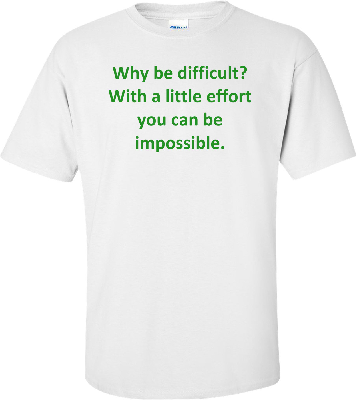 Why be difficult? With a little effort you can be impossible. Shirt