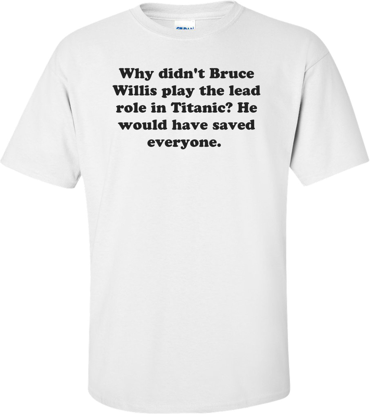 Why didn't Bruce Willis play the lead role in Titanic? He would have saved everyone.  Shirt