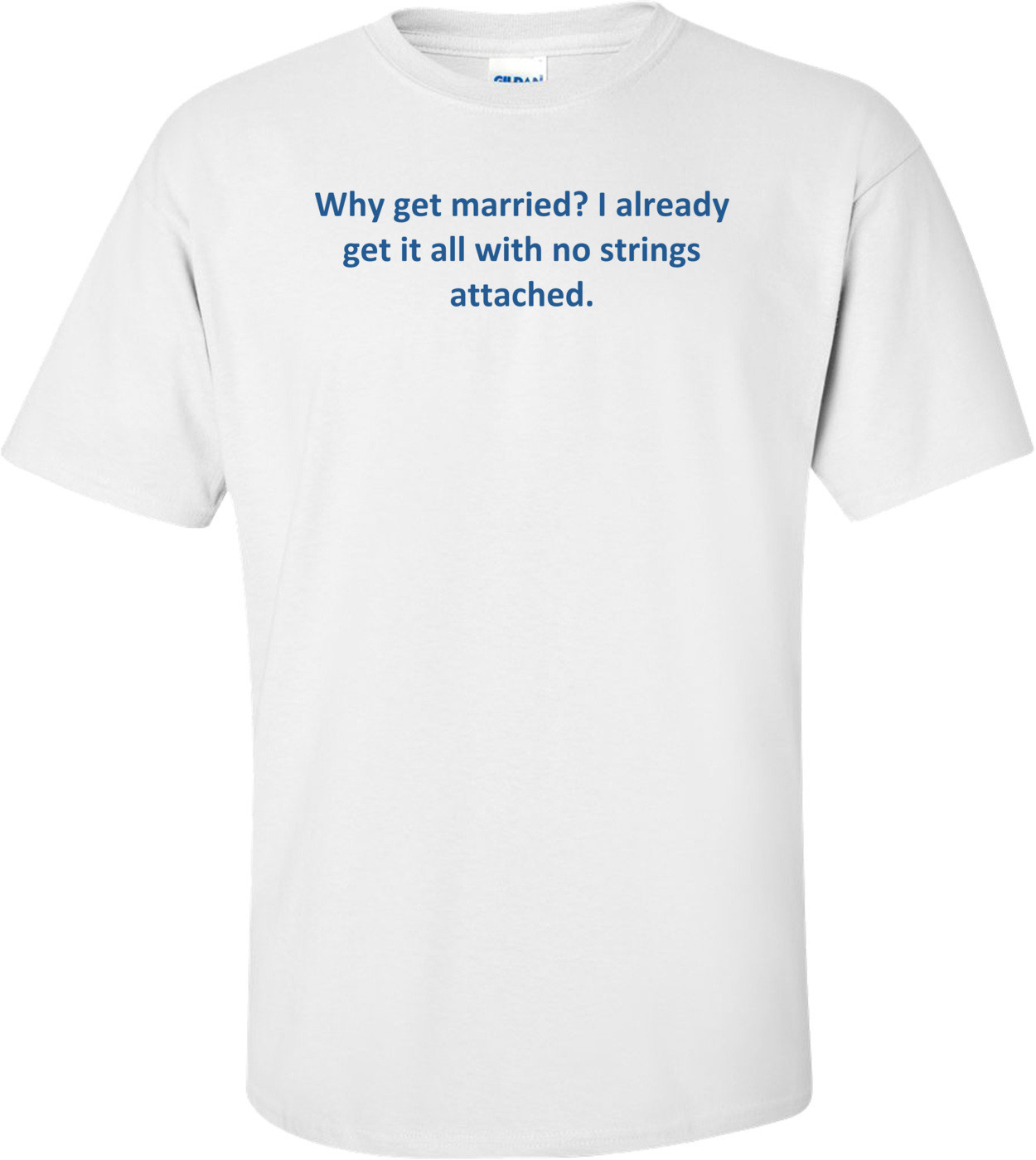 Why get married? I already get it all with no strings attached. Shirt