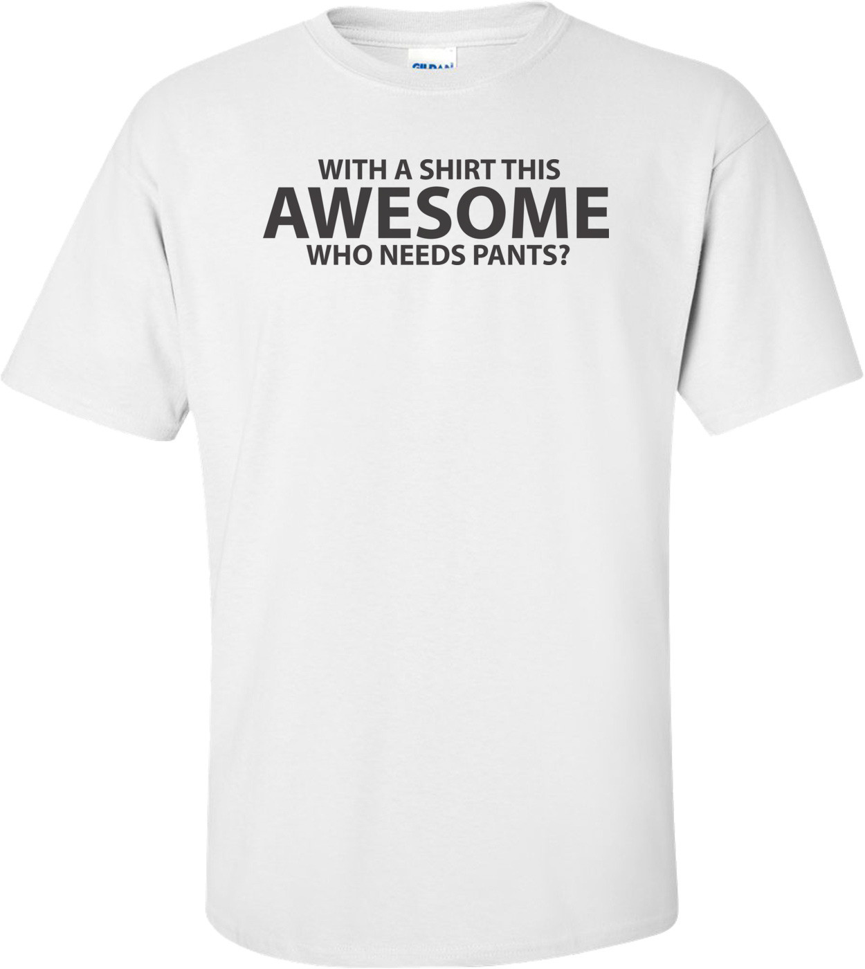 With A Shirt This Awesome, Who Needs Pants? T-shirt