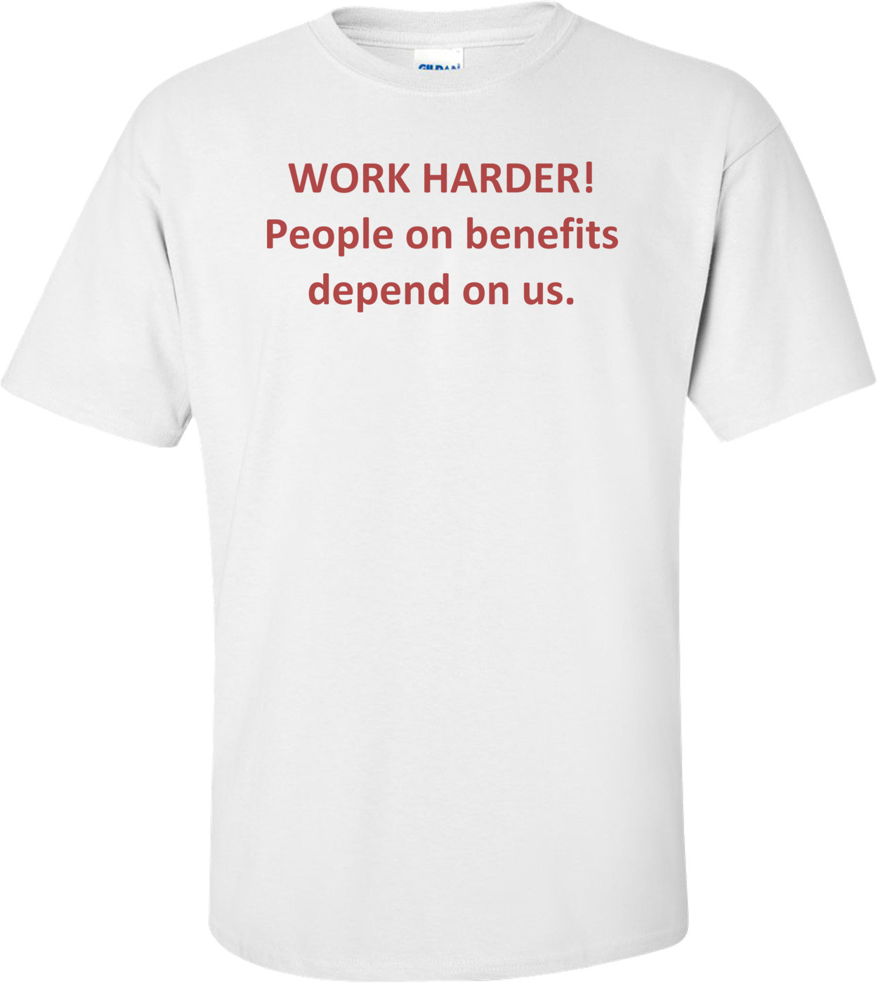 WORK HARDER! People on benefits depend on us. Shirt
