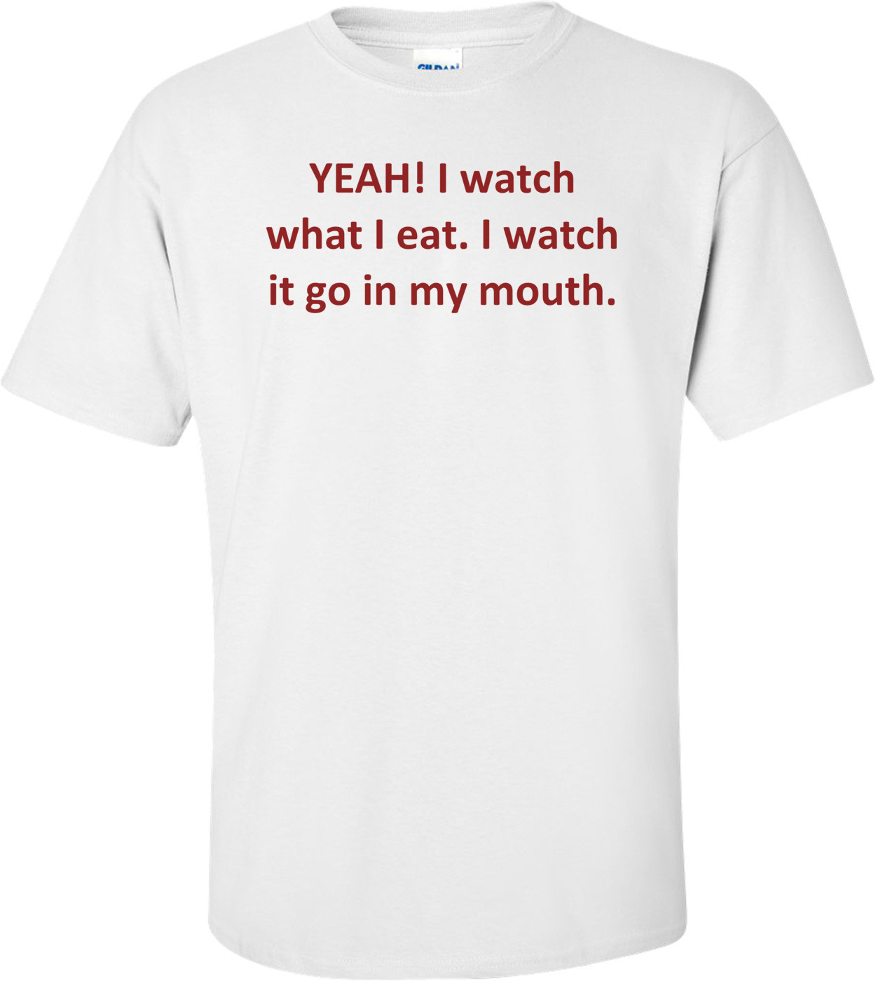 YEAH! I watch what I eat. I watch it go in my mouth. Shirt