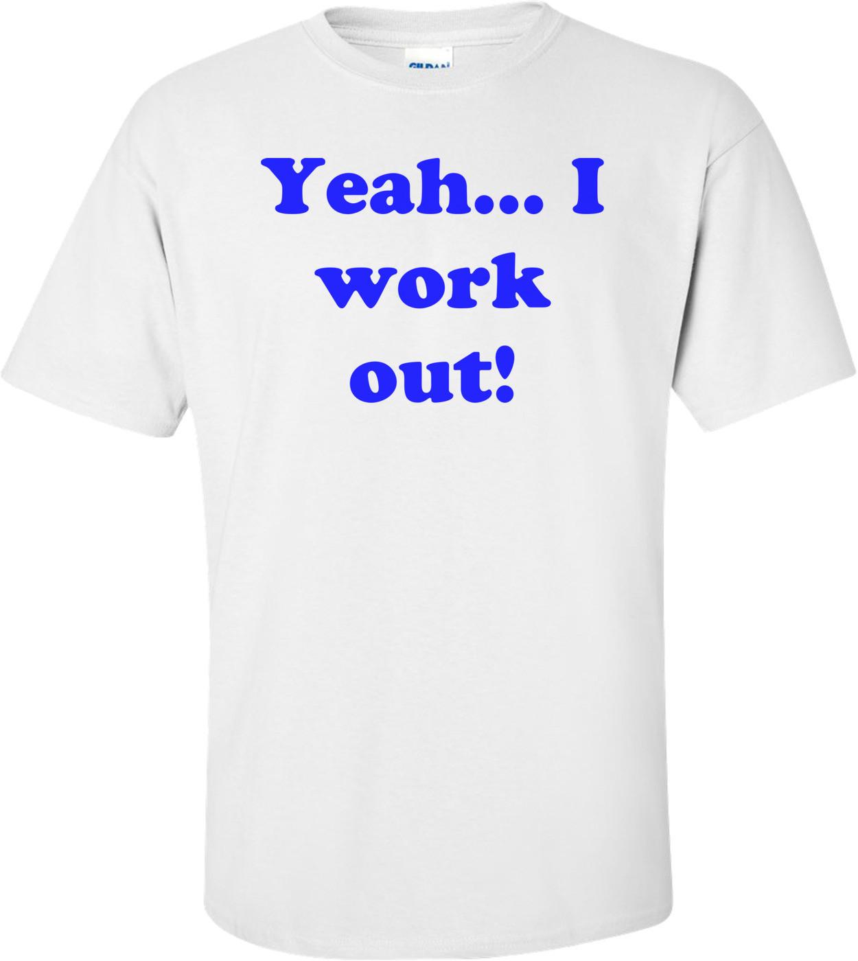 Yeah... I work out! Shirt