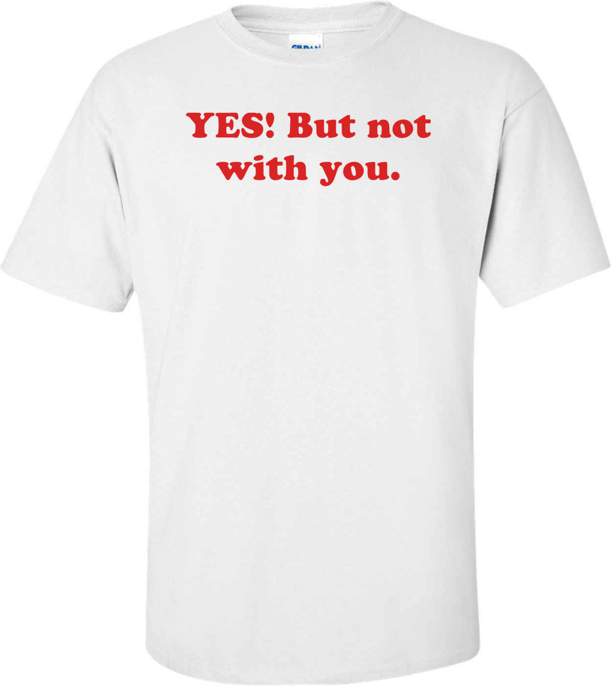YES! But not with you. Shirt