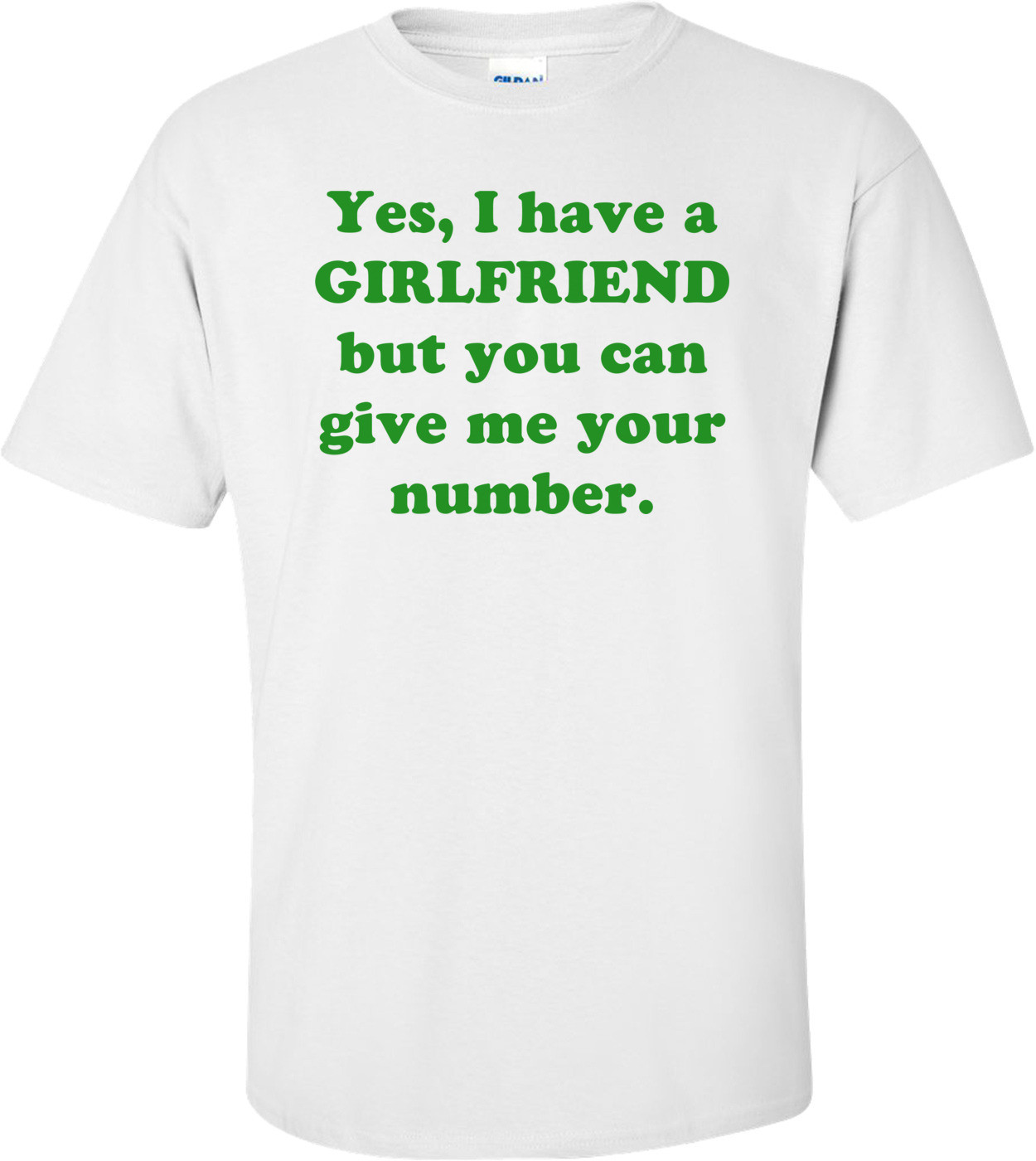 Yes, I have a GIRLFRIEND but you can give me your number. Shirt