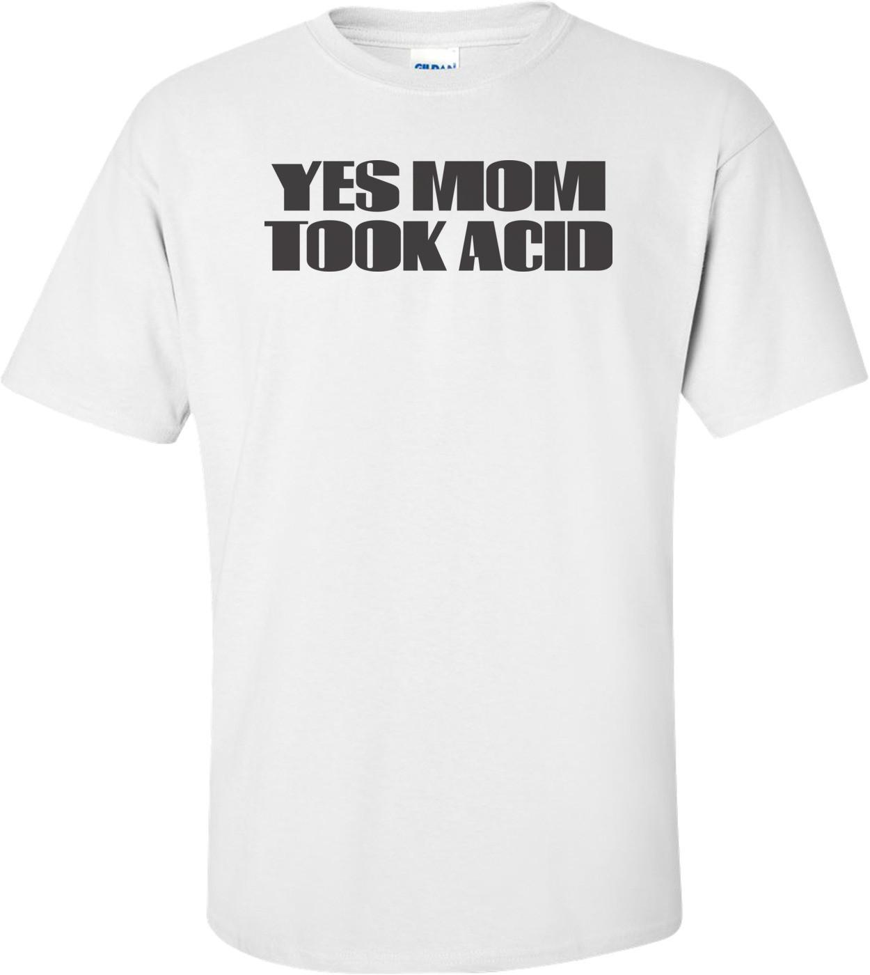 Yes Mom Took Acid Shirt