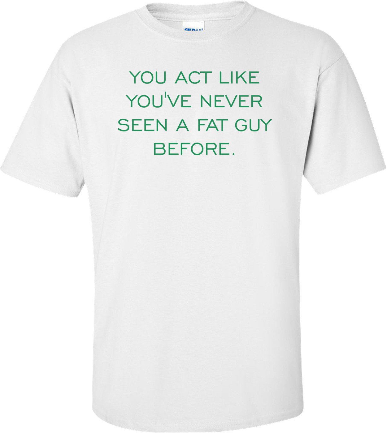 YOU ACT LIKE YOU'VE NEVER SEEN A FAT GUY BEFORE. Shirt