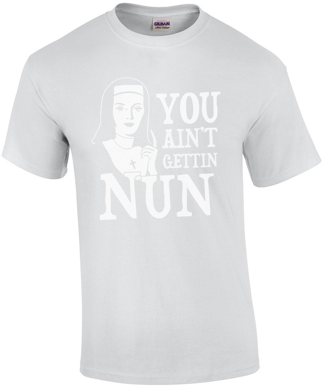 You Ain't Gettin Nun T-Shirt