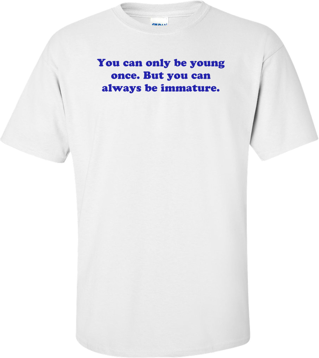 You can only be young once. But you can always be immature. Shirt