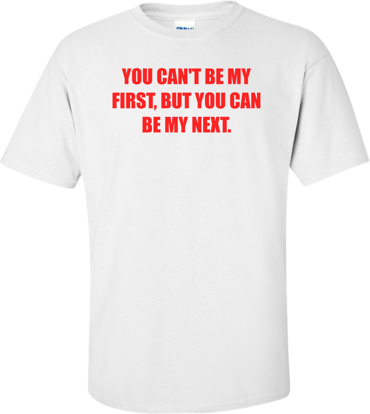 YOU CAN'T BE MY FIRST, BUT YOU CAN BE MY NEXT. Shirt
