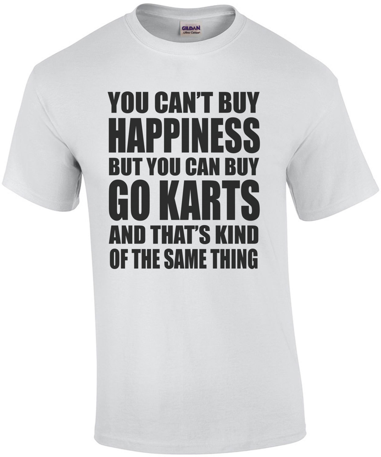 You Cant Buy Happiness But You Can Buy Go Karts And Thats Kind Of The Same Thing T-Shirt