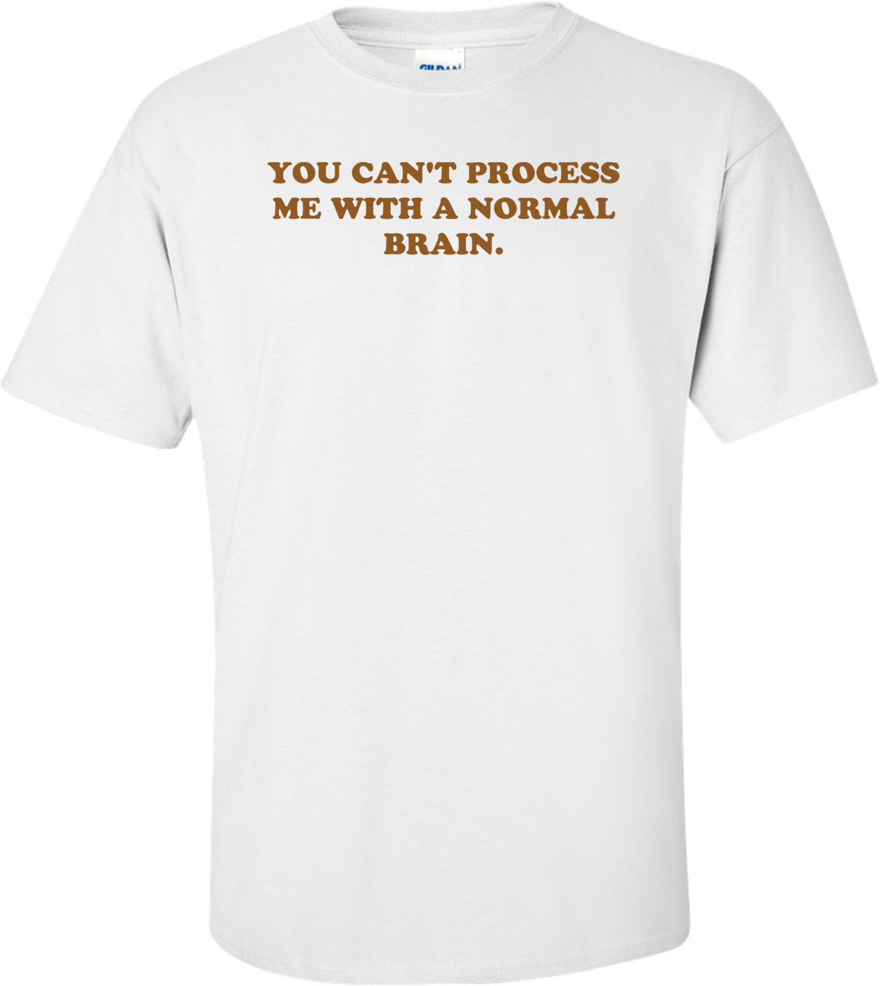 YOU CAN'T PROCESS ME WITH A NORMAL BRAIN. Shirt