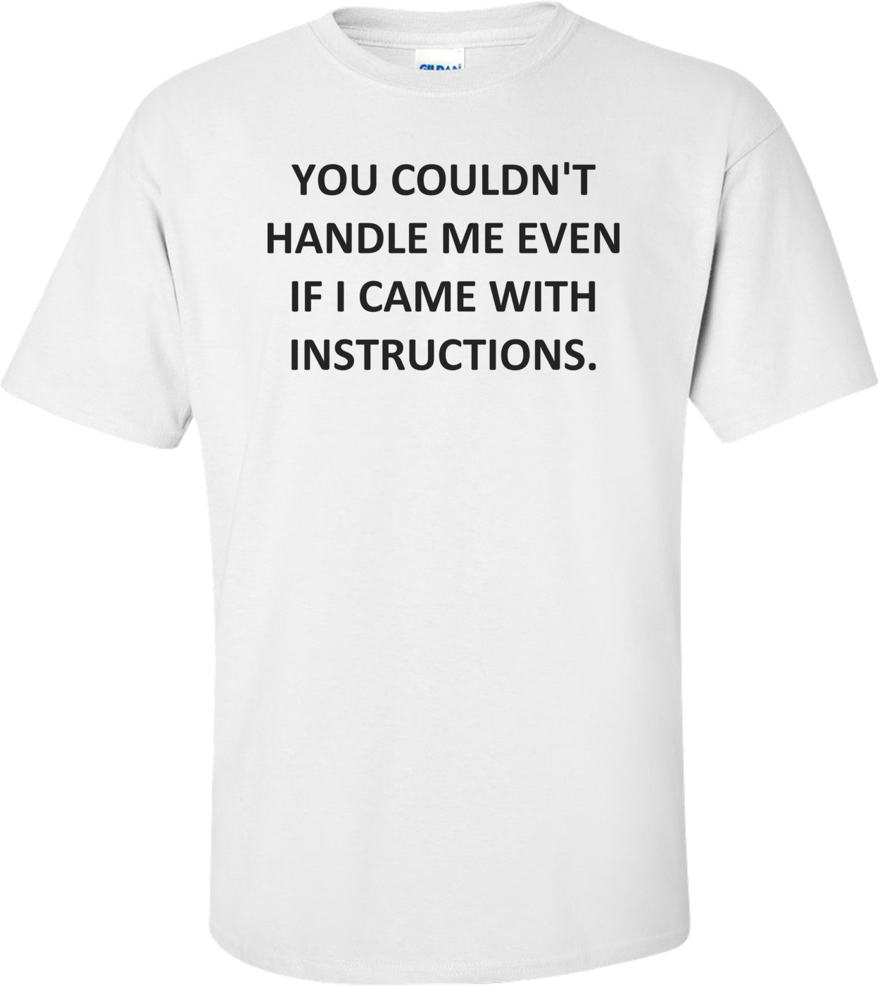 YOU COULDN'T HANDLE ME EVEN IF I CAME WITH INSTRUCTIONS. Shirt