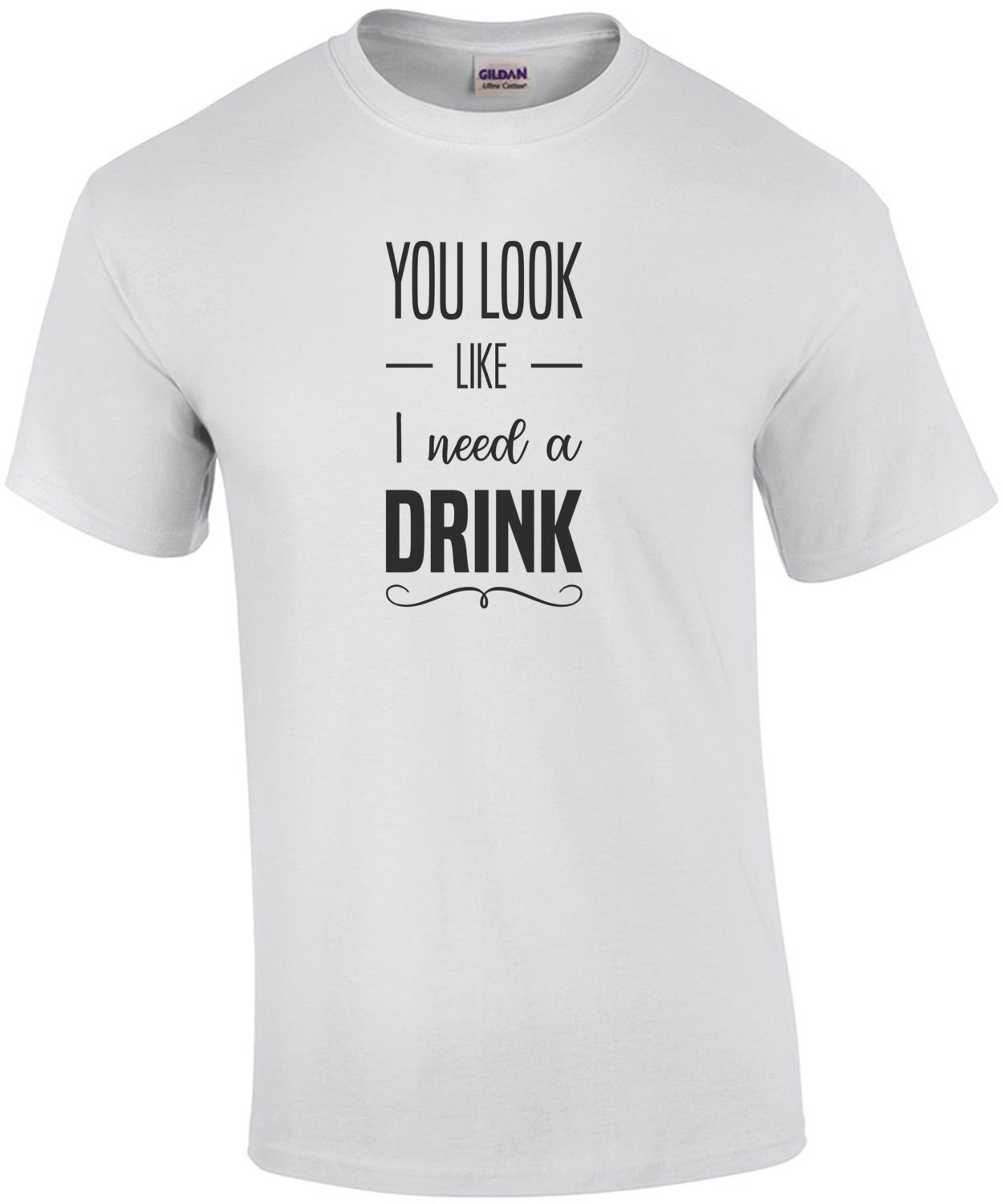 You look like I need a drink - funny drinking t-shirt