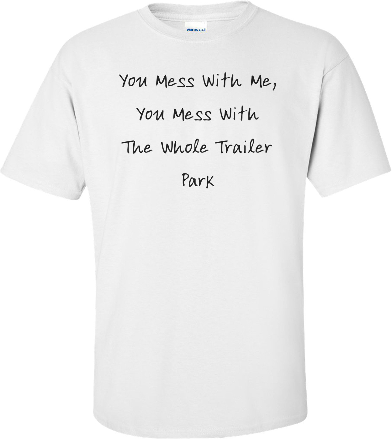 You Mess With Me, You Mess With The Whole Trailer Park T-Shirt