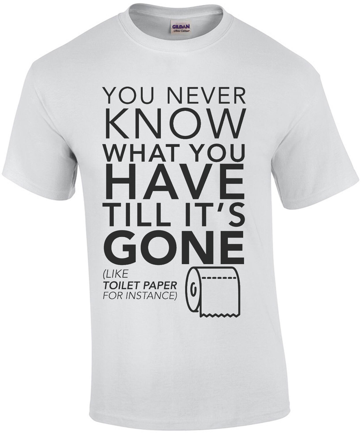 You never know what you have till it's gone (like toilet paper for instance) funny t-shirt