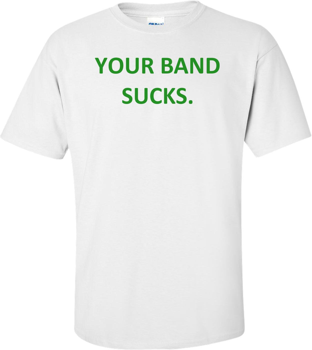 YOUR BAND SUCKS. Shirt