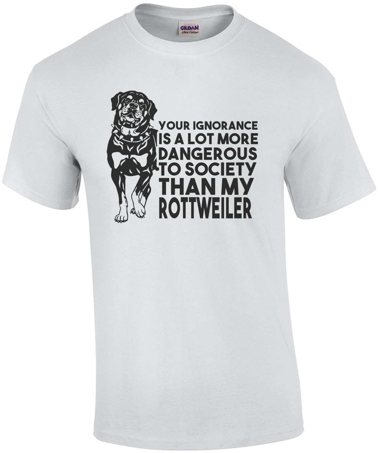 Your ignorance is a lot more dangerous to society than my rottweiler - Rottweiler T-Shirt