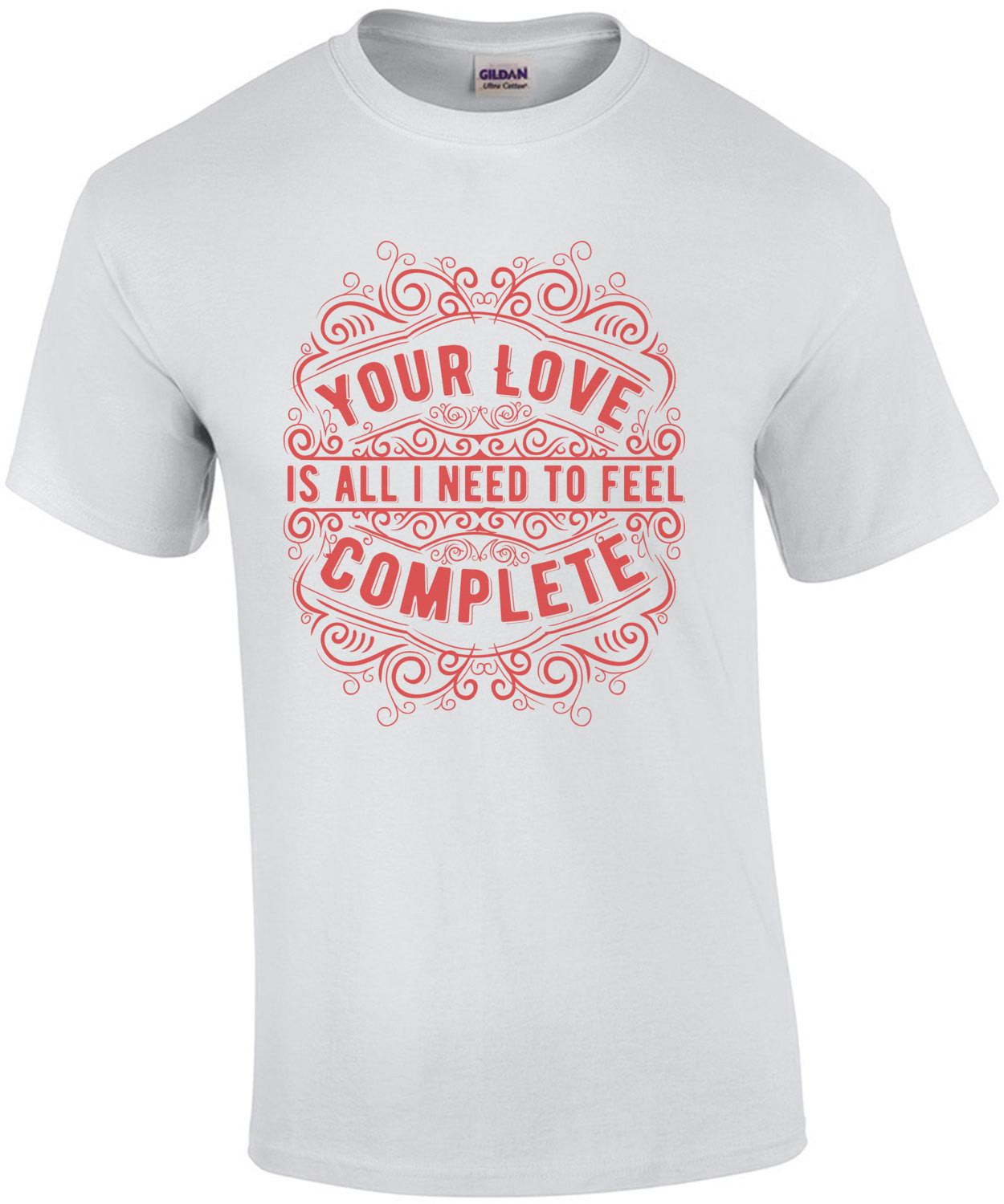 Your Love Is All I Need To Feel Complete T-Shirt