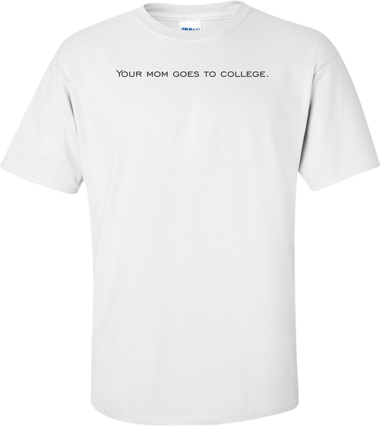 Your mom goes to college. Shirt