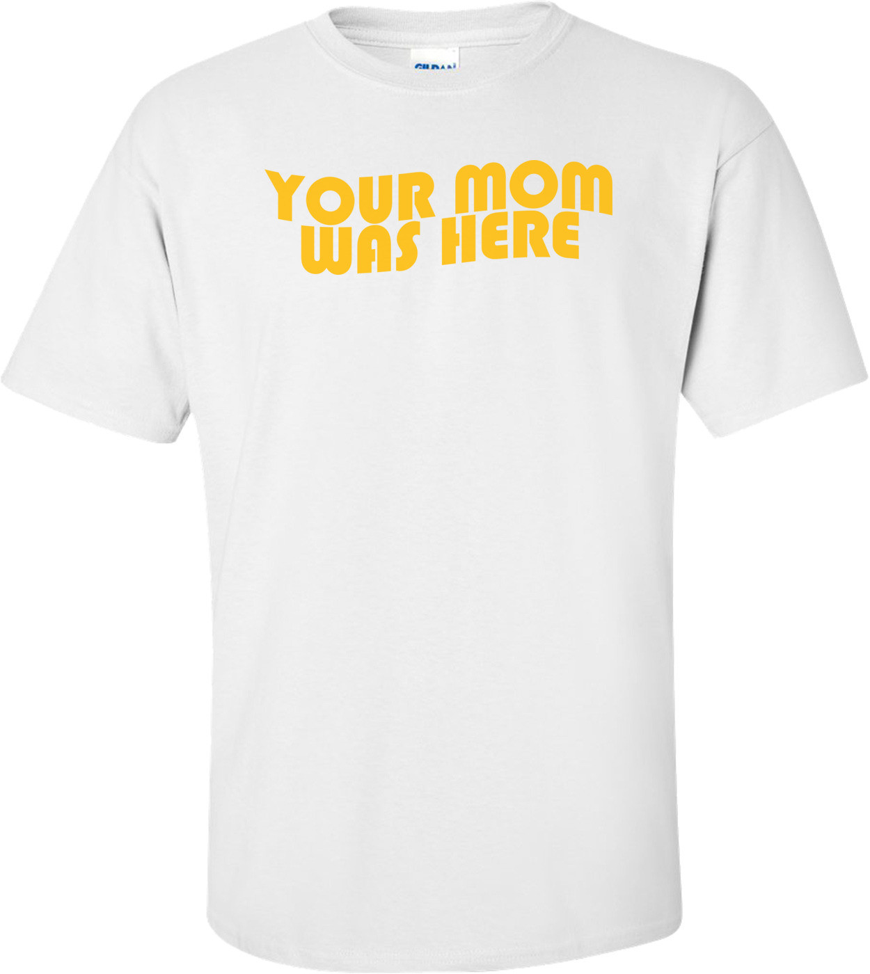 Your Mom Was Here Shirt