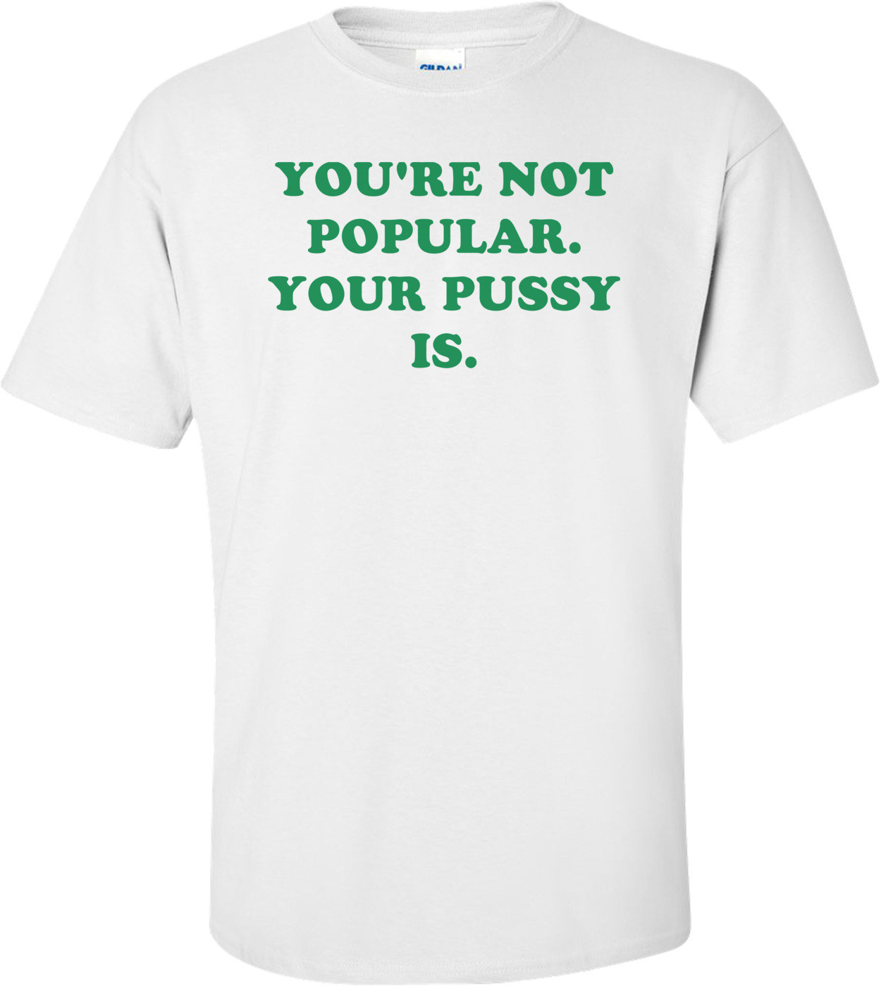 YOU'RE NOT POPULAR. YOUR PUSSY IS. Shirt