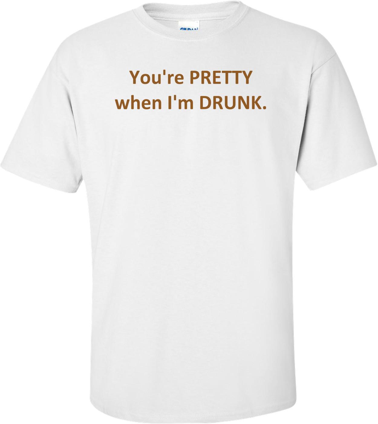 You're PRETTY when I'm DRUNK. Shirt