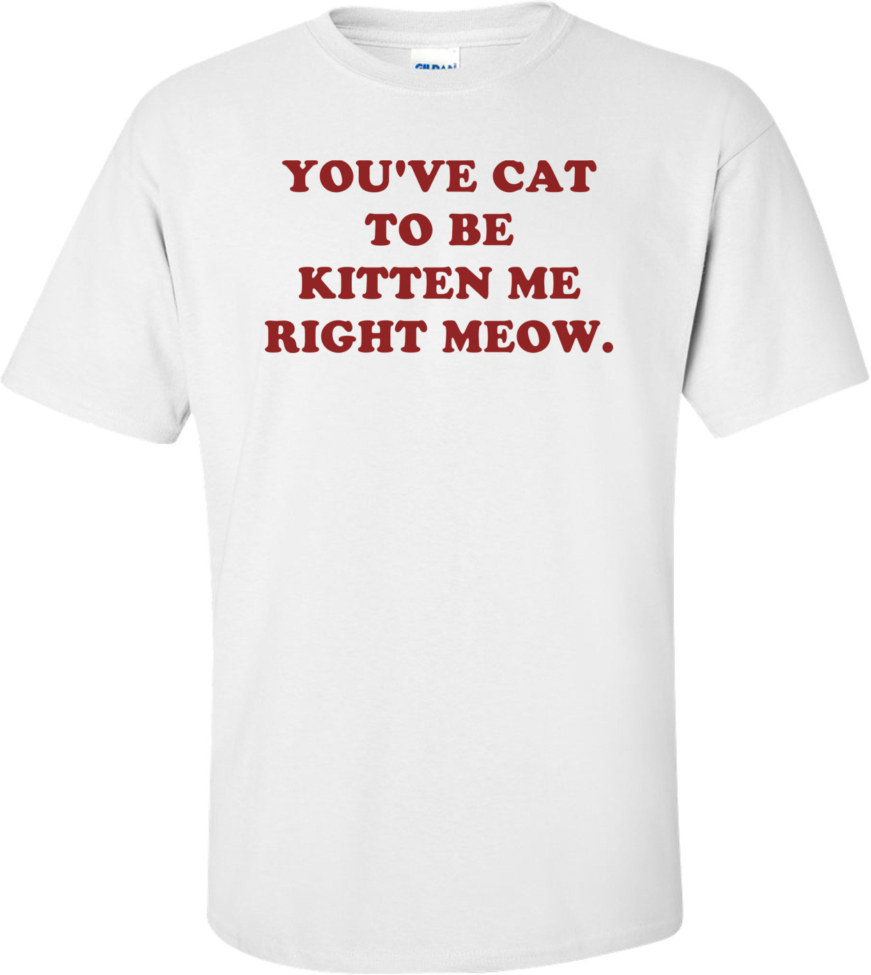 YOU'VE CAT TO BE KITTEN ME RIGHT MEOW. Shirt