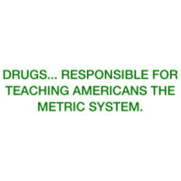 DRUGS... Responsible for teaching Americans the metric system. Shirt