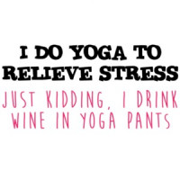 I Do Yoga To Relieve Stress Just Kidding Drink Wine In Pants