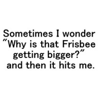 "Sometimes I wonder ""Why is that Frisbee getting bigger?"" ... and then it hits me. Shirt"