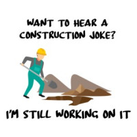 Want to hear a construction joke? I'm still working on it. Funny Construction T-Shirt