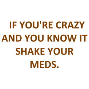 IF YOU'RE CRAZY AND YOU KNOW IT SHAKE YOUR MEDS. Shirt