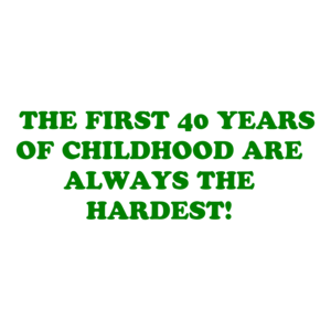 THE FIRST 40 YEARS OF CHILDHOOD ARE ALWAYS THE HARDEST! Shirt