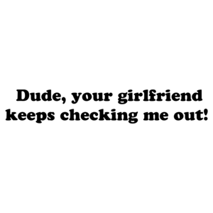 Dude, your girlfriend keeps checking me out! T-Shirt