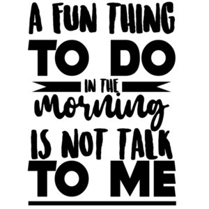A fun thing to do in the morning is not talk to me - funny office humor - work humor t-shirt